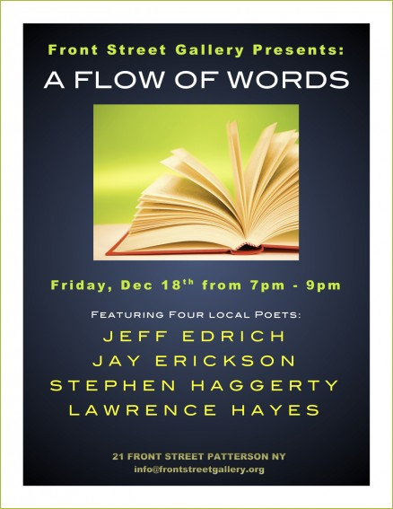 The Front Street Gallery Presents: A FLOW OF WORDS Friday, Dec 18, from 7-9 Featuring Four Local Poets: Jeff Edrich Jay Erickson Stephen Haggerty Lawrence Hayes